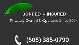 BONDED  -  INSURED Privately Owned & Operated Since 2004 (505) 385-0790