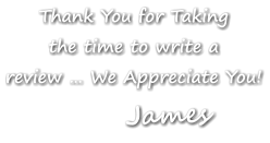 Thank You for Taking the time to write a review … We Appreciate You! James